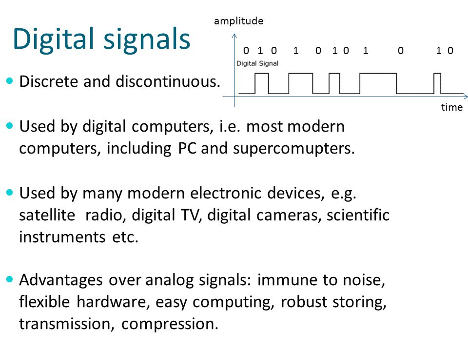 Digital signals Discrete and discontinuous. Used by digital computers, i.e.