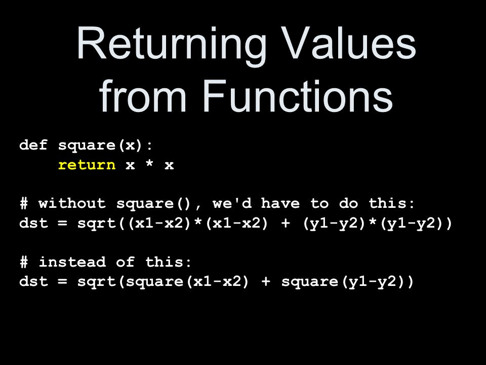Returning Values from Functions def square(x): return x * x # without square(), we d have to do this: dst = sqrt((x1-x2)*(x1-x2) + (y1-y2)*(y1-y2)) # instead of this: dst = sqrt(square(x1-x2) + square(y1-y2))