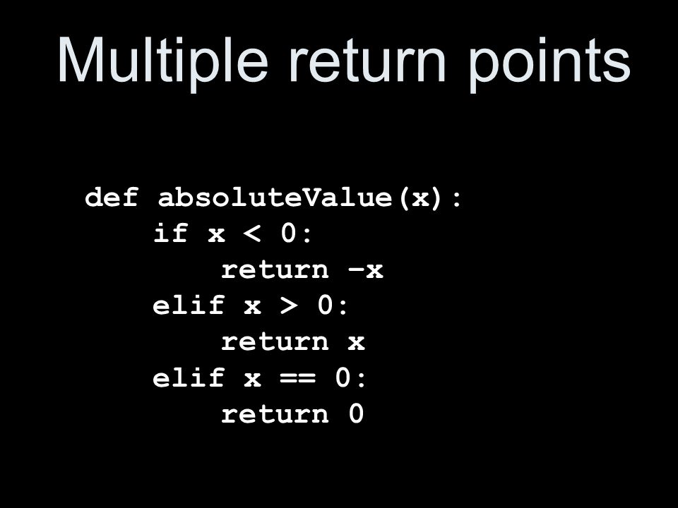 Multiple return points def absoluteValue(x): if x < 0: return –x elif x > 0: return x elif x == 0: return 0