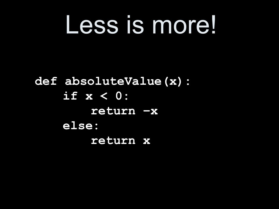 Less is more! def absoluteValue(x): if x < 0: return –x else: return x