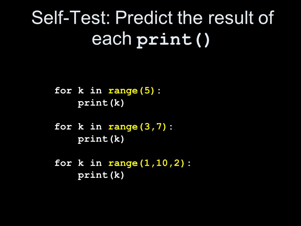 Self-Test: Predict the result of each print() for k in range(5): print(k) for k in range(3,7): print(k) for k in range(1,10,2): print(k)