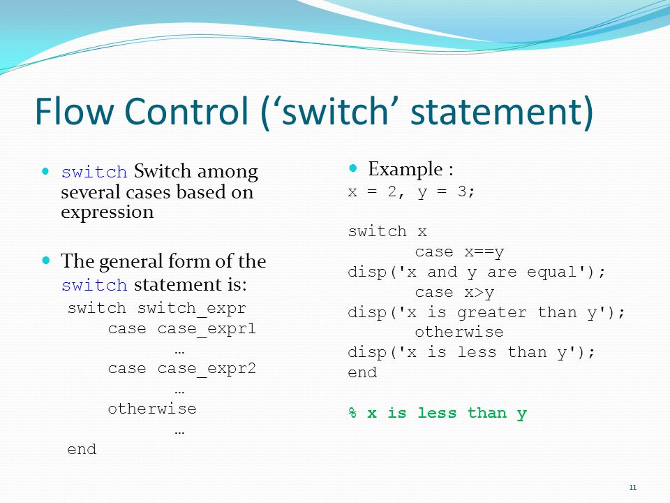 Flow Control ('switch' statement) switch Switch among several cases based on expression The general form of the switch statement is: switch switch_expr case case_expr1 … case case_expr2 … otherwise … end Example : x = 2, y = 3; switch x case x==y disp( x and y are equal ); case x>y disp( x is greater than y ); otherwise disp( x is less than y ); end % x is less than y 11