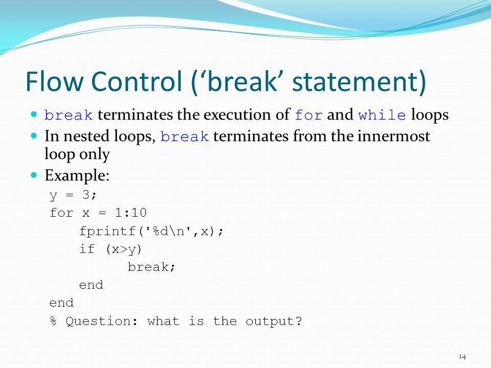 Flow Control ('break' statement) break terminates the execution of for and while loops In nested loops, break terminates from the innermost loop only Example: y = 3; for x = 1:10 fprintf( %d\n ,x); if (x>y) break; end % Question: what is the output.