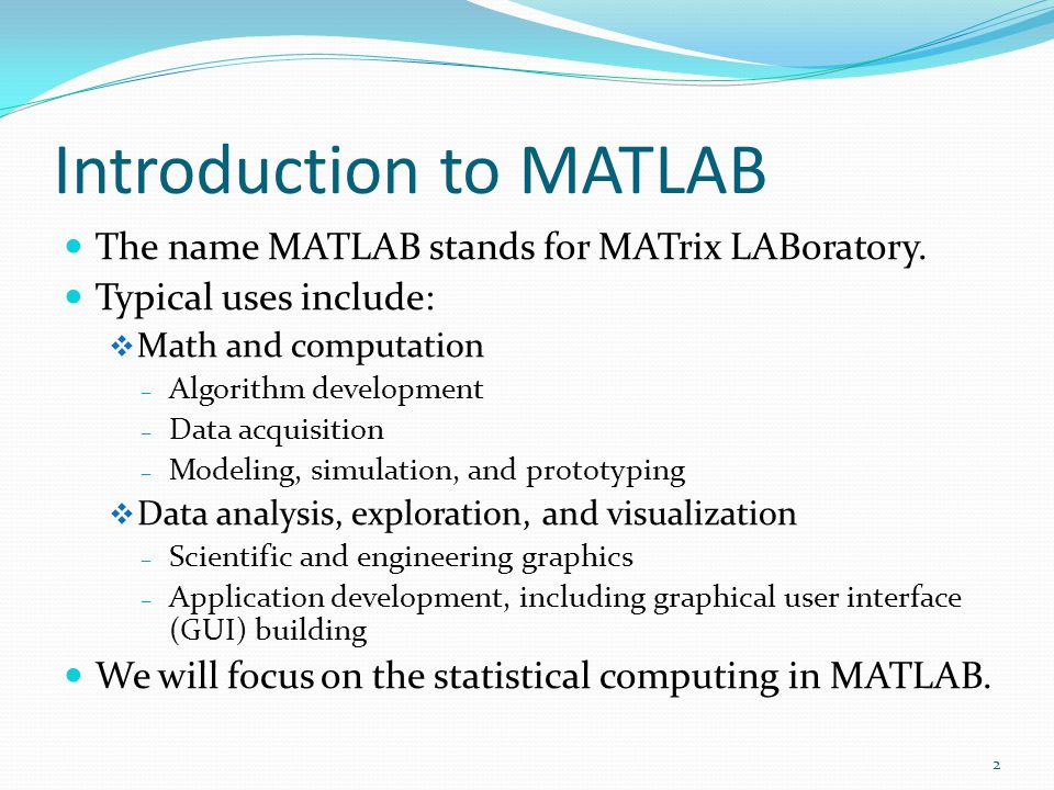 Introduction to MATLAB The name MATLAB stands for MATrix LABoratory.