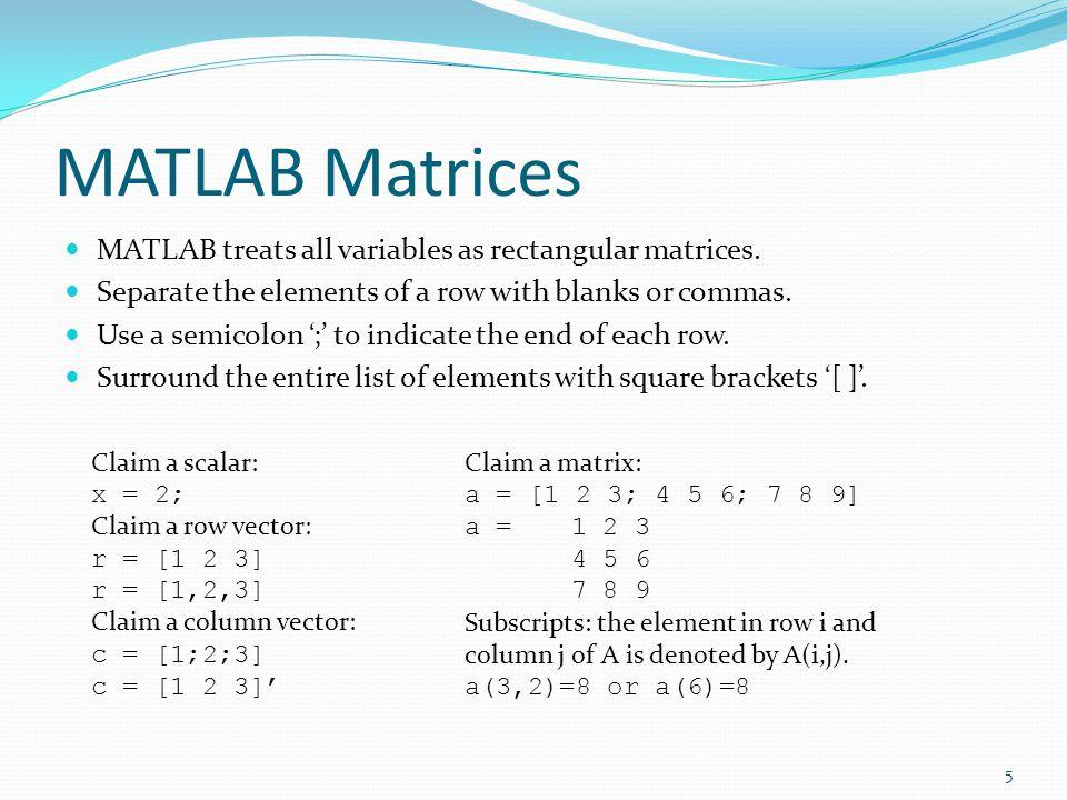 MATLAB Matrices MATLAB treats all variables as rectangular matrices.