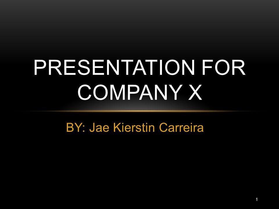 BY: Jae Kierstin Carreira PRESENTATION FOR COMPANY X 1