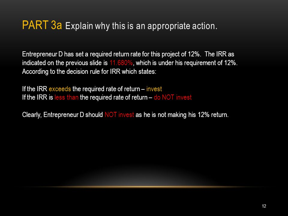 PART 3a Explain why this is an appropriate action. Entrepreneur D has set a required return rate for this project of 12%. The IRR as indicated on the