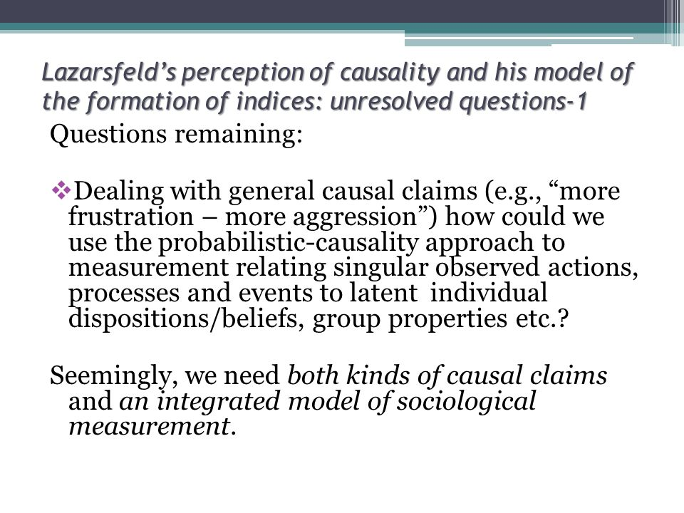 Lazarsfeld's perception of causality and his model of the formation of indices: unresolved questions-1 Questions remaining:  Dealing with general causal claims (e.g., more frustration – more aggression ) how could we use the probabilistic-causality approach to measurement relating singular observed actions, processes and events to latent individual dispositions/beliefs, group properties etc..