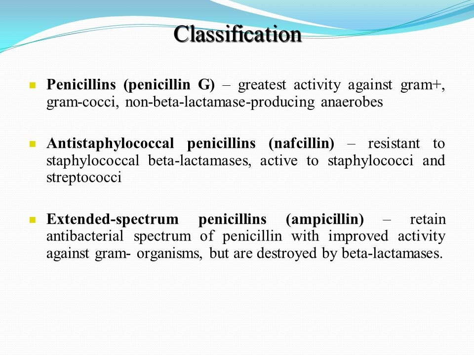 Classification Penicillins (penicillin G) – greatest activity against gram+, gram-cocci, non-beta-lactamase-producing anaerobes Antistaphylococcal penicillins (nafcillin) – resistant to staphylococcal beta-lactamases, active to staphylococci and streptococci Extended-spectrum penicillins (ampicillin) – retain antibacterial spectrum of penicillin with improved activity against gram- organisms, but are destroyed by beta-lactamases.