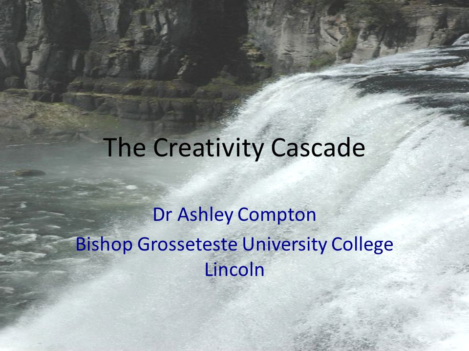 The Creativity Cascade Dr Ashley Compton Bishop Grosseteste University College Lincoln