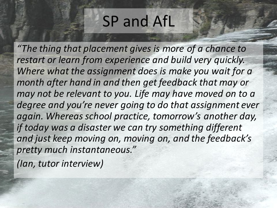 SP and AfL The thing that placement gives is more of a chance to restart or learn from experience and build very quickly.