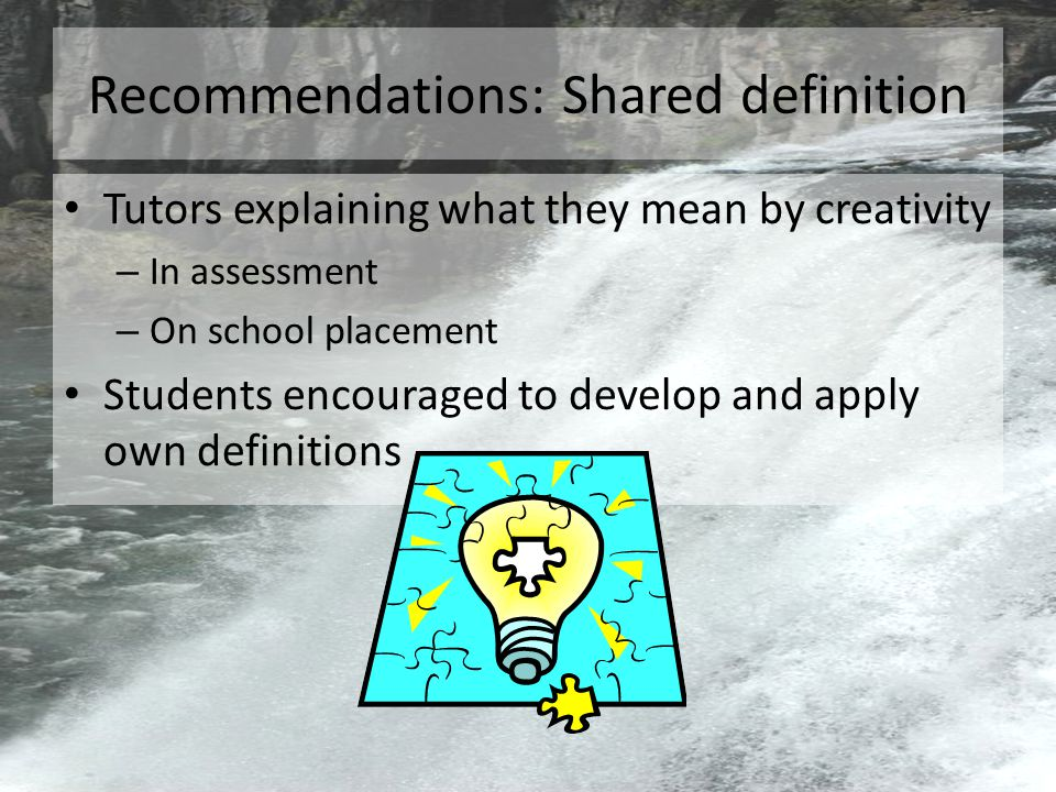 Recommendations: Shared definition Tutors explaining what they mean by creativity – In assessment – On school placement Students encouraged to develop and apply own definitions