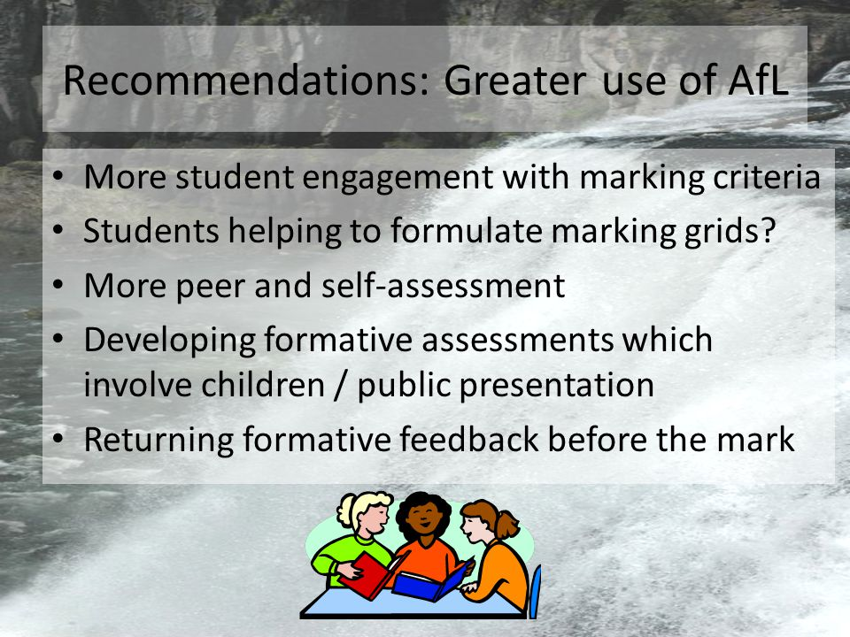 Recommendations: Greater use of AfL More student engagement with marking criteria Students helping to formulate marking grids.
