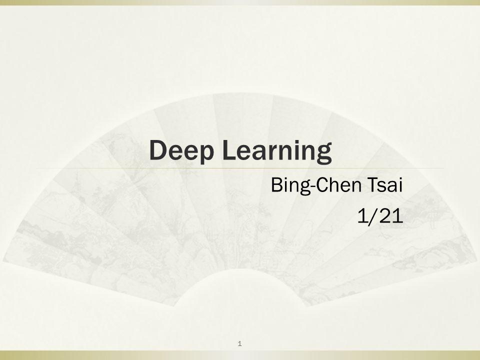 Deep Learning Bing-Chen Tsai 1/21 1