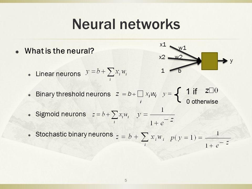 Neural networks  What is the neural?  Linear neurons  Binary threshold neurons  Sigmoid neurons  Stochastic binary neurons x1 x2 1 w1 w2 b y 1 if