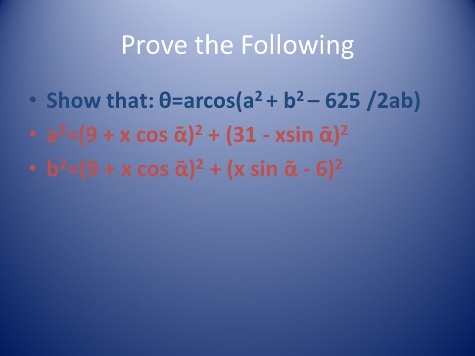 Prove the Following Show that: θ=arcos(a 2 + b 2 – 625 /2ab) a 2 =(9 + x cos ᾱ) 2 + (31 - xsin ᾱ) 2 b 2 =(9 + x cos ᾱ) 2 + (x sin ᾱ - 6) 2
