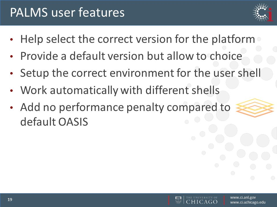 www.ci.anl.gov www.ci.uchicago.edu 19 PALMS user features Help select the correct version for the platform Provide a default version but allow to choice Setup the correct environment for the user shell Work automatically with different shells Add no performance penalty compared to default OASIS