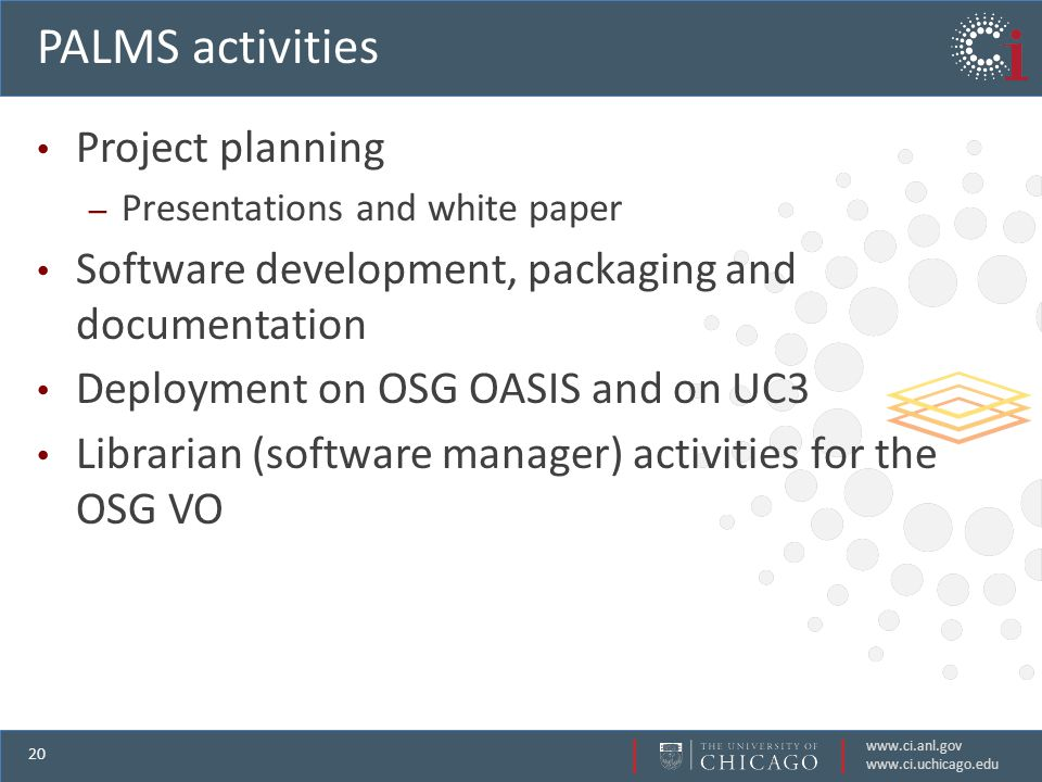 www.ci.anl.gov www.ci.uchicago.edu 20 PALMS activities Project planning – Presentations and white paper Software development, packaging and documentation Deployment on OSG OASIS and on UC3 Librarian (software manager) activities for the OSG VO