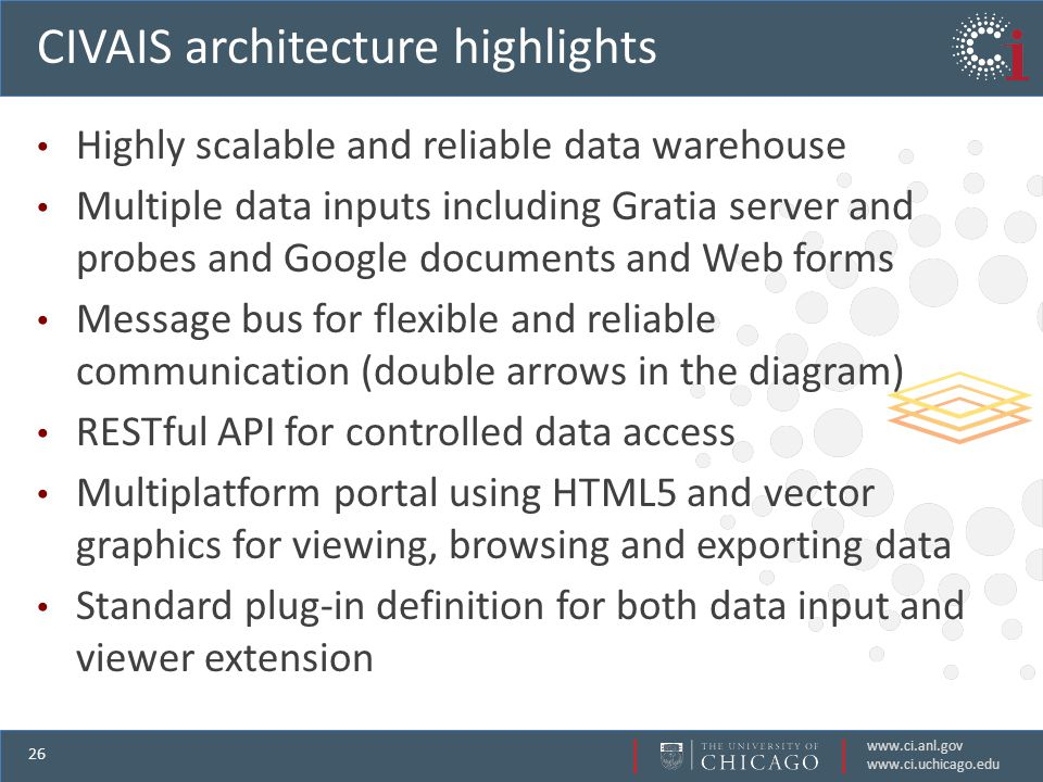 www.ci.anl.gov www.ci.uchicago.edu 26 CIVAIS architecture highlights Highly scalable and reliable data warehouse Multiple data inputs including Gratia server and probes and Google documents and Web forms Message bus for flexible and reliable communication (double arrows in the diagram) RESTful API for controlled data access Multiplatform portal using HTML5 and vector graphics for viewing, browsing and exporting data Standard plug-in definition for both data input and viewer extension