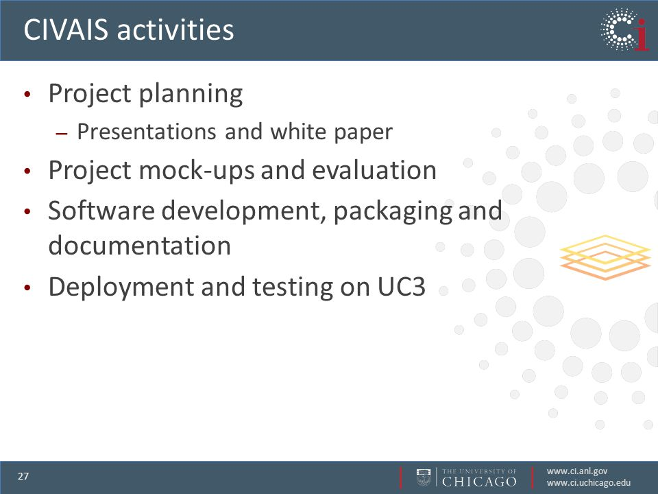 www.ci.anl.gov www.ci.uchicago.edu 27 CIVAIS activities Project planning – Presentations and white paper Project mock-ups and evaluation Software development, packaging and documentation Deployment and testing on UC3