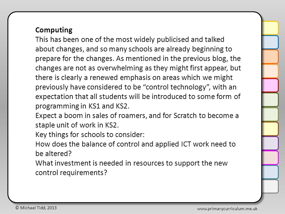 © Michael Tidd, 2013 www.primarycurriculum.me.uk Computing This has been one of the most widely publicised and talked about changes, and so many schools are already beginning to prepare for the changes.