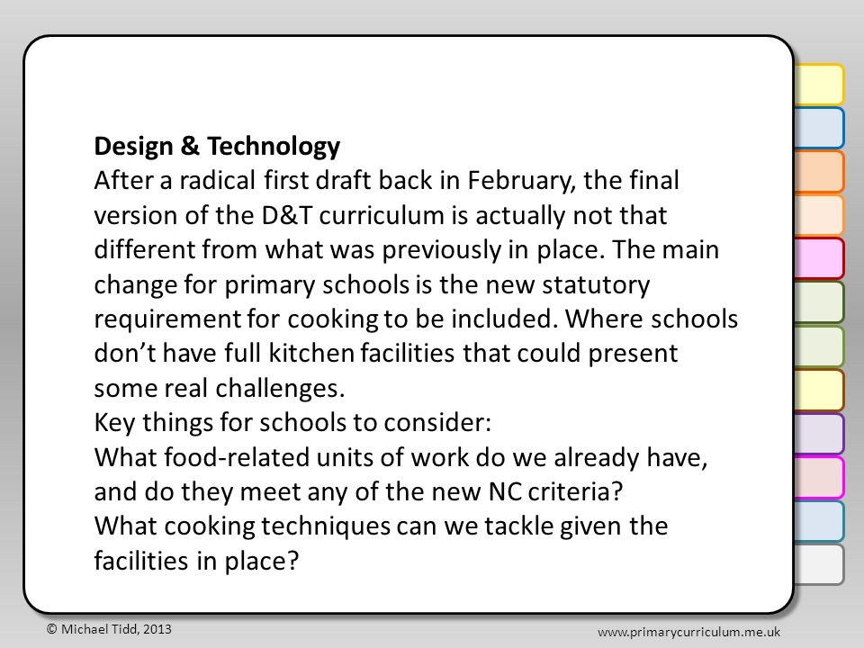 © Michael Tidd, 2013 www.primarycurriculum.me.uk Design & Technology After a radical first draft back in February, the final version of the D&T curriculum is actually not that different from what was previously in place.