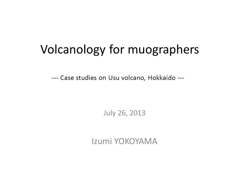 Volcanology for muographers --- Case studies on Usu volcano, Hokkaido --- July 26, 2013 Izumi YOKOYAMA