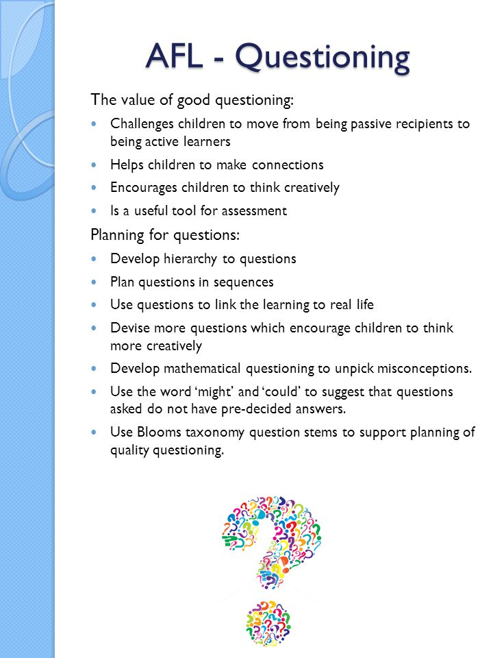 AFL - Questioning The value of good questioning: Challenges children to move from being passive recipients to being active learners Helps children to