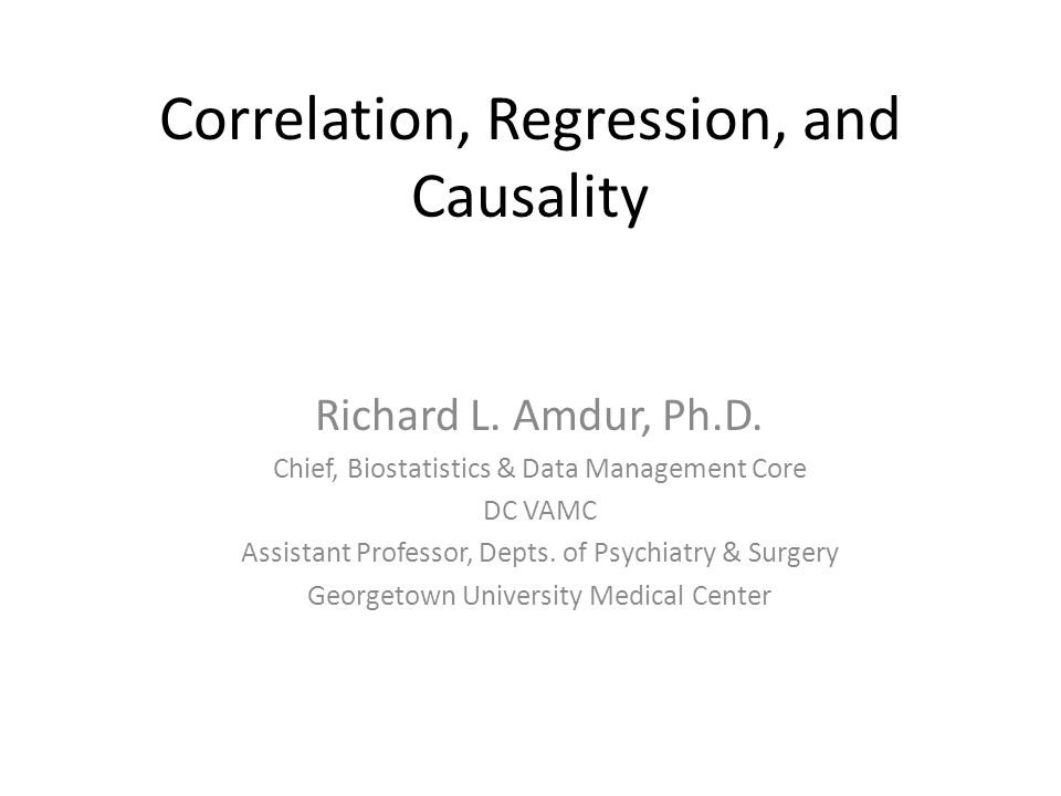 Correlation, Regression, and Causality Richard L. Amdur, Ph.D. Chief, Biostatistics & Data Management Core DC VAMC Assistant Professor, Depts. of Psyc