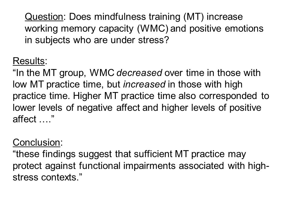 "Question: Does mindfulness training (MT) increase working memory capacity (WMC) and positive emotions in subjects who are under stress? Results: ""In t"