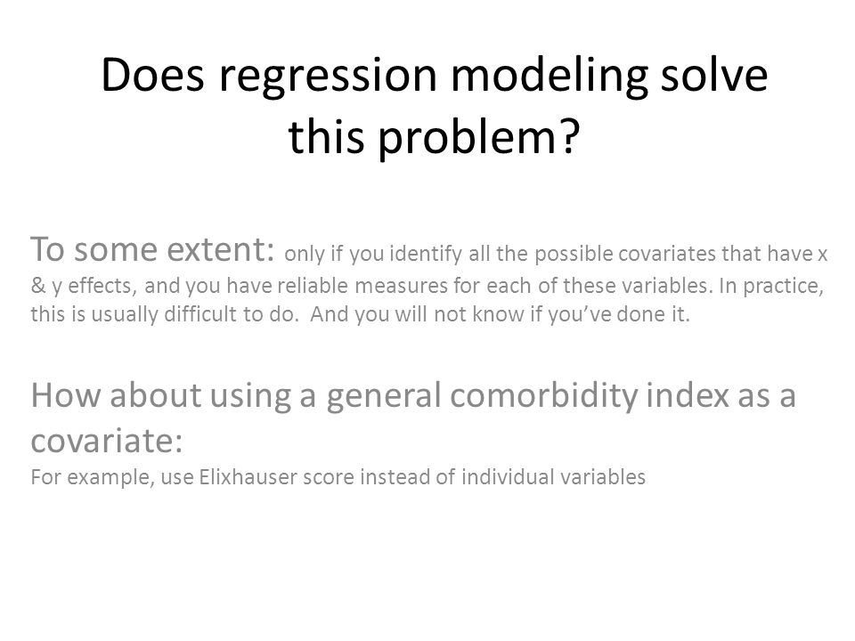 Does regression modeling solve this problem? To some extent: only if you identify all the possible covariates that have x & y effects, and you have re