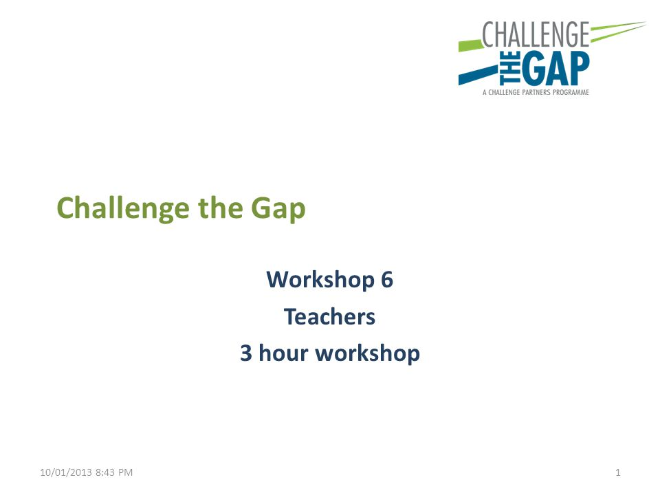 Challenge the Gap Workshop 6 Teachers 3 hour workshop 110/01/2013 8:43 PM
