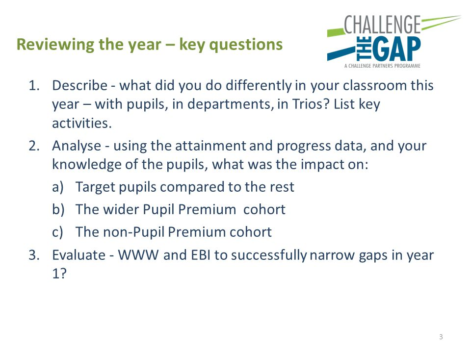 Reviewing the year – key questions 1.Describe - what did you do differently in your classroom this year – with pupils, in departments, in Trios.