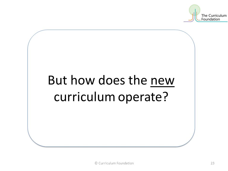 © Curriculum Foundation23 But how does the new curriculum operate?