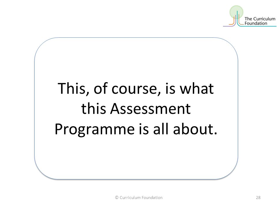 © Curriculum Foundation28 This, of course, is what this Assessment Programme is all about.