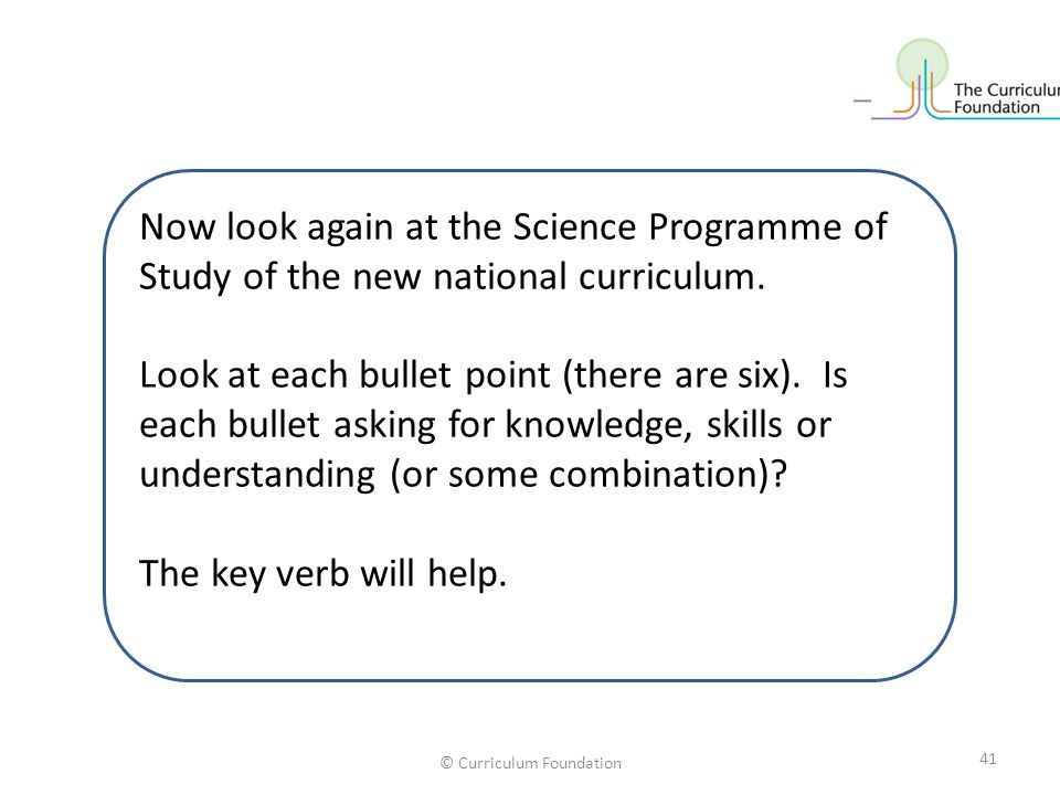 © Curriculum Foundation Now look again at the Science Programme of Study of the new national curriculum. Look at each bullet point (there are six). Is