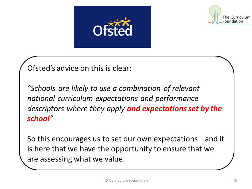 © Curriculum Foundation46 Ofsted's advice on this is clear: Schools are likely to use a combination of relevant national curriculum expectations and performance descriptors where they apply and expectations set by the school So this encourages us to set our own expectations – and it is here that we have the opportunity to ensure that we are assessing what we value.