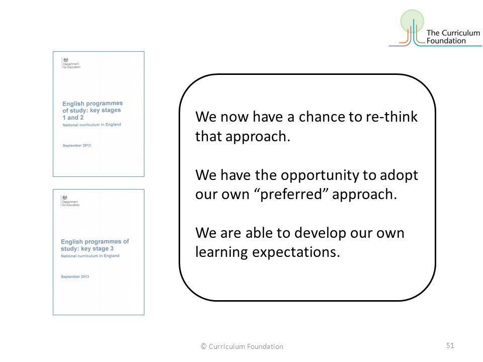 © Curriculum Foundation We now have a chance to re-think that approach.