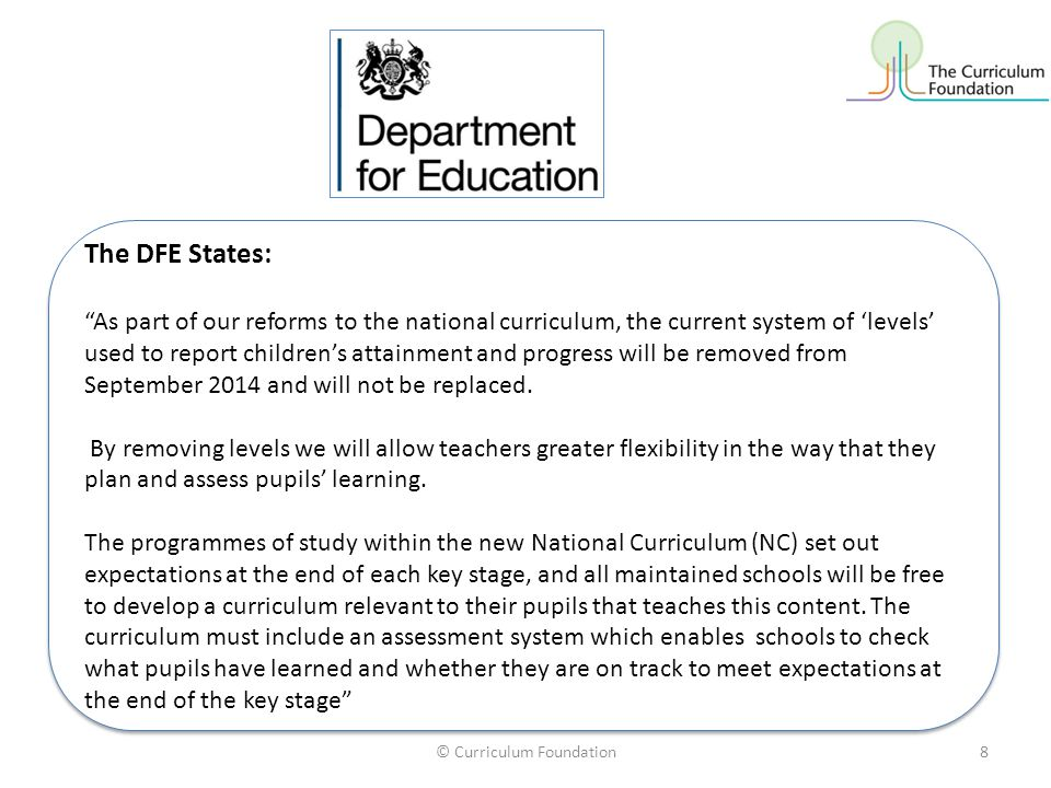 © Curriculum Foundation8 The DFE States: As part of our reforms to the national curriculum, the current system of 'levels' used to report children's attainment and progress will be removed from September 2014 and will not be replaced.