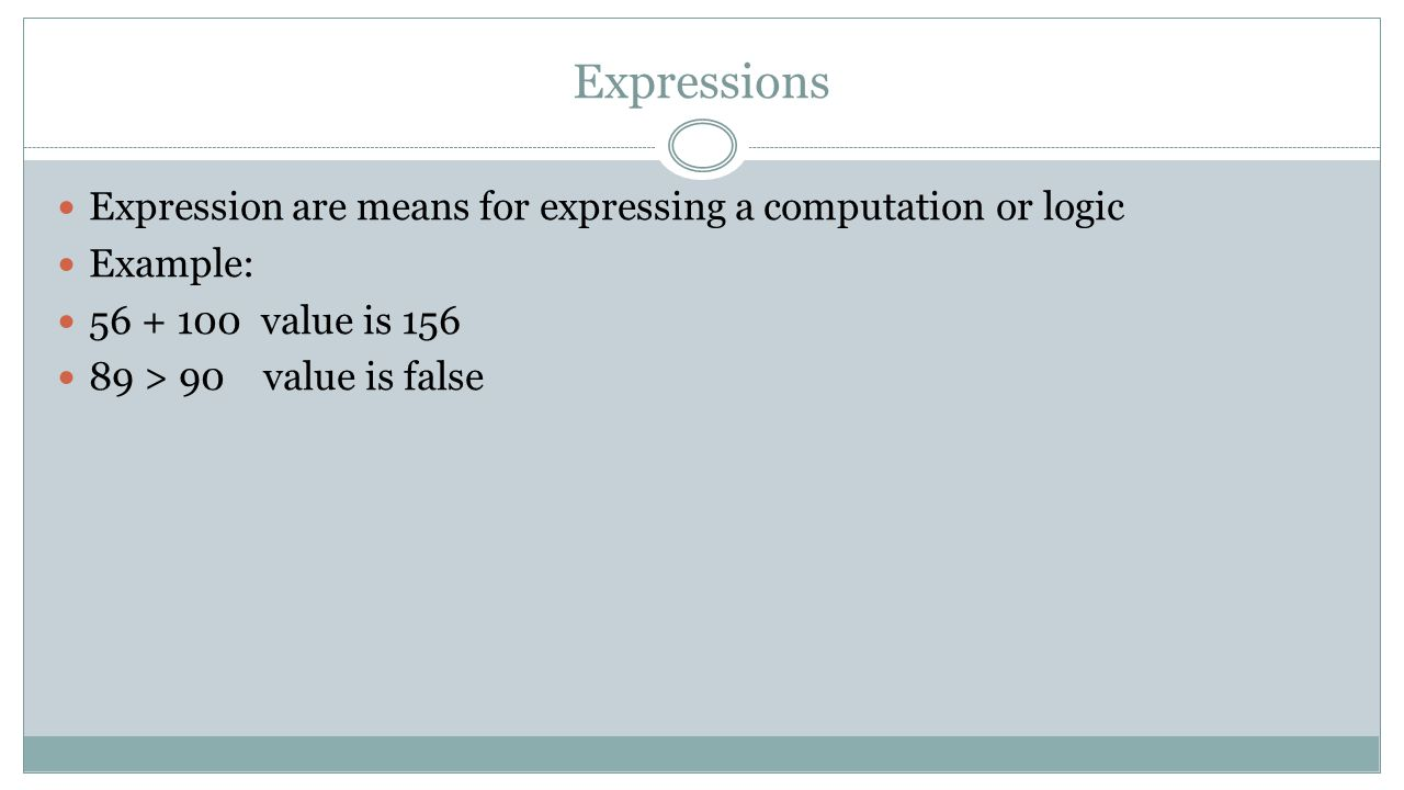Expressions Expression are means for expressing a computation or logic Example: 56 + 100 value is 156 89 > 90 value is false