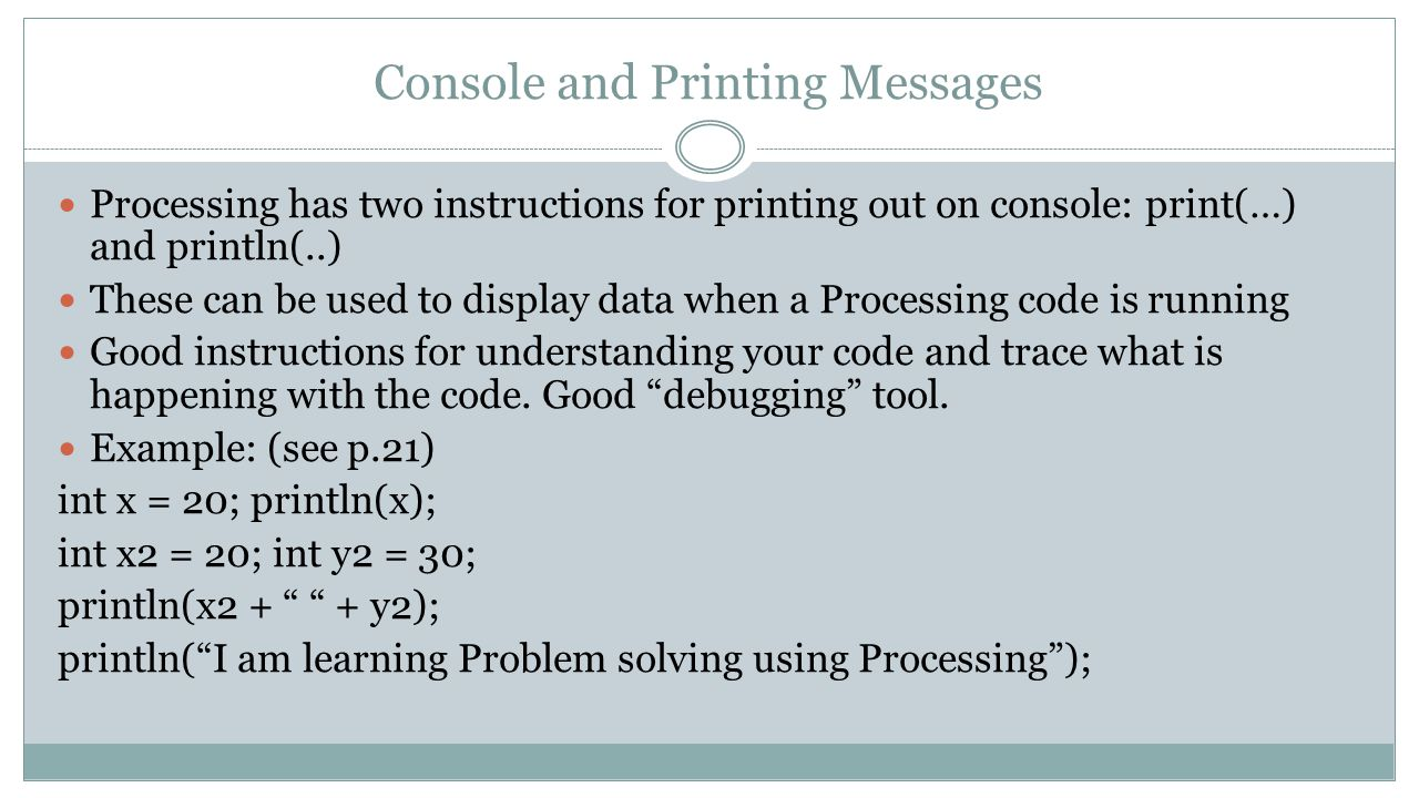 Console and Printing Messages Processing has two instructions for printing out on console: print(…) and println(..) These can be used to display data when a Processing code is running Good instructions for understanding your code and trace what is happening with the code.