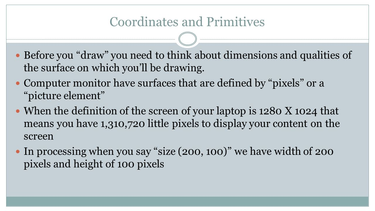Coordinates and Primitives Before you draw you need to think about dimensions and qualities of the surface on which you'll be drawing.