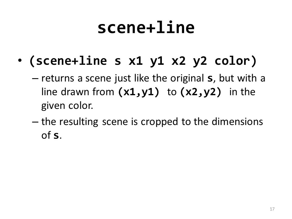 scene+line (scene+line s x1 y1 x2 y2 color) – returns a scene just like the original s, but with a line drawn from (x1,y1) to (x2,y2) in the given color.