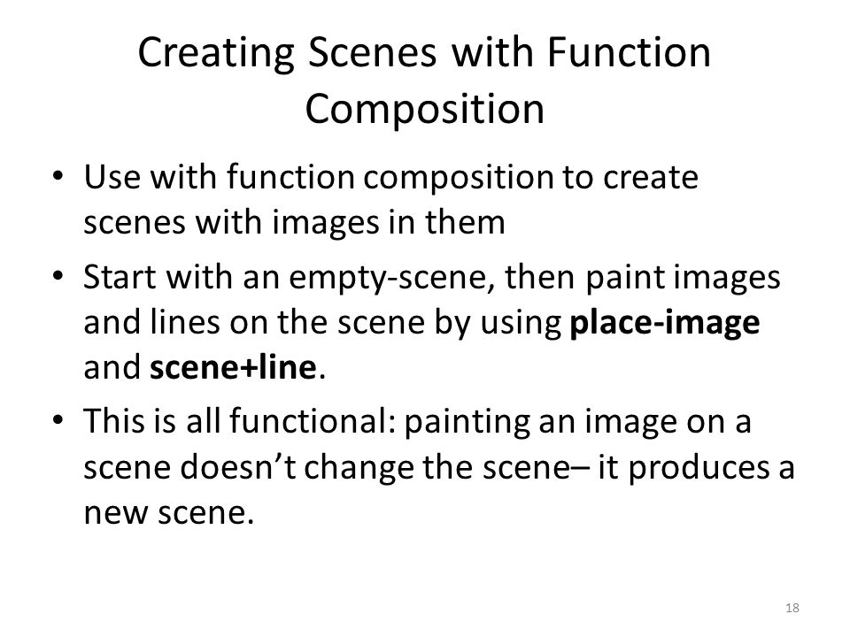 Creating Scenes with Function Composition Use with function composition to create scenes with images in them Start with an empty-scene, then paint images and lines on the scene by using place-image and scene+line.