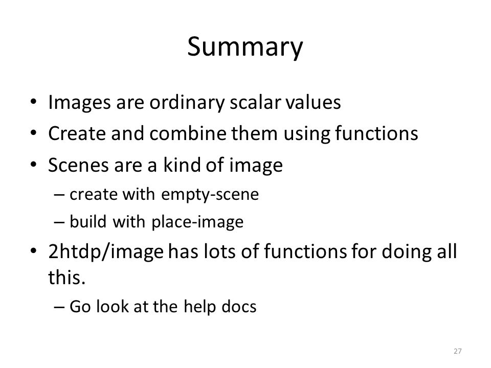 Summary Images are ordinary scalar values Create and combine them using functions Scenes are a kind of image – create with empty-scene – build with place-image 2htdp/image has lots of functions for doing all this.