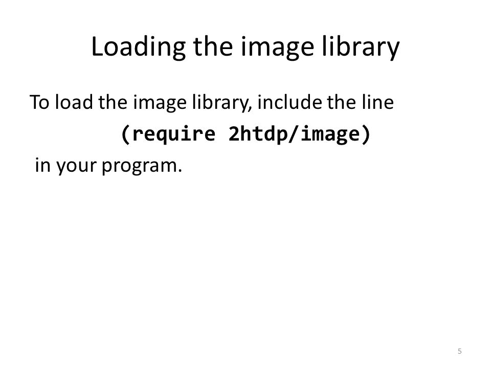 Loading the image library To load the image library, include the line (require 2htdp/image) in your program.