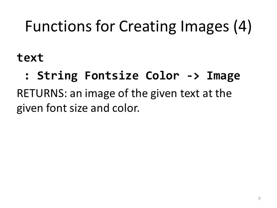 Functions for Creating Images (4) text : String Fontsize Color -> Image RETURNS: an image of the given text at the given font size and color.