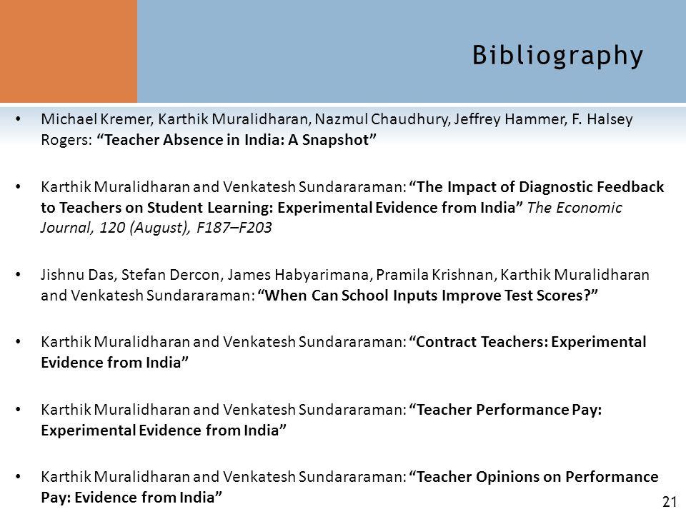 "21 Bibliography Michael Kremer, Karthik Muralidharan, Nazmul Chaudhury, Jeffrey Hammer, F. Halsey Rogers: ""Teacher Absence in India: A Snapshot"" Karth"