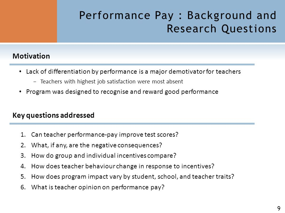 9 Performance Pay : Background and Research Questions 1.Can teacher performance-pay improve test scores? 2.What, if any, are the negative consequences