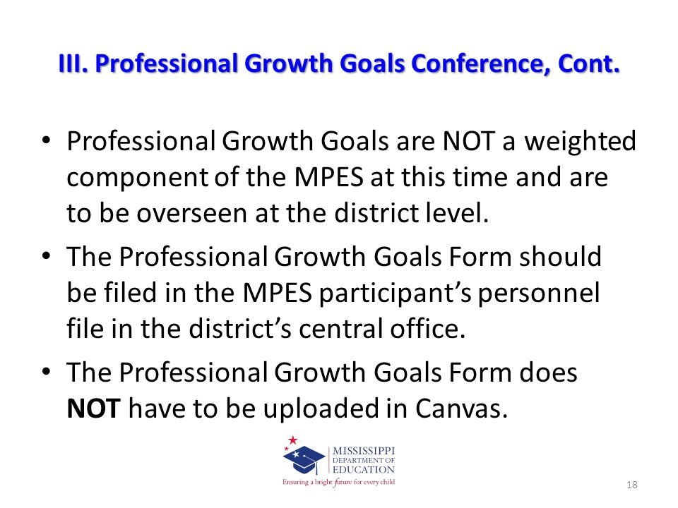 III. Professional Growth Goals Conference, Cont. Professional Growth Goals are NOT a weighted component of the MPES at this time and are to be oversee